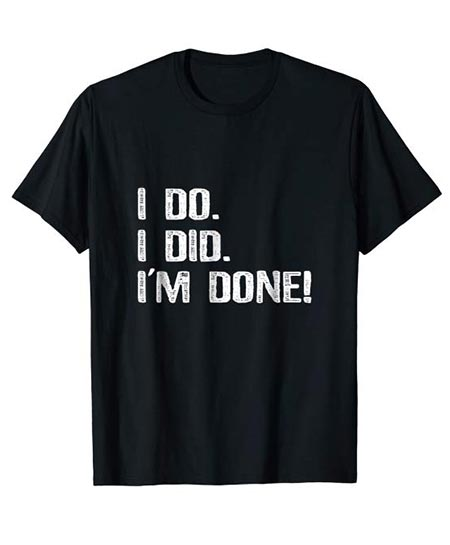 1. I do. I did. I'm done! Funny Text Style T shirt