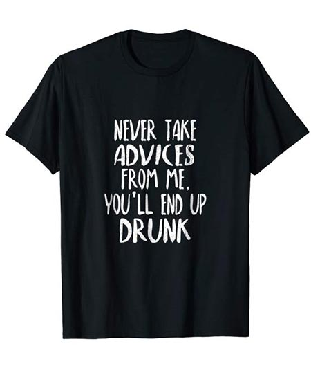 9. Never Take Advice from Me, You'll End Up Drunk! T-Shirt